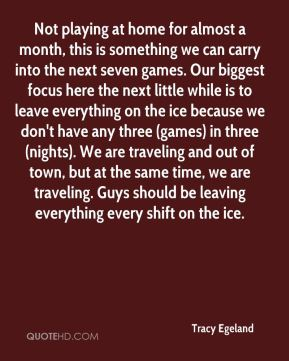 Tracy Egeland  - Not playing at home for almost a month, this is something we can carry into the next seven games. Our biggest focus here the next little while is to leave everything on the ice because we don't have any three (games) in three (nights). We are traveling and out of town, but at the same time, we are traveling. Guys should be leaving everything every shift on the ice.