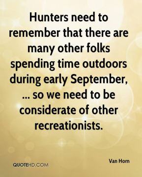 Van Horn  - Hunters need to remember that there are many other folks spending time outdoors during early September, ... so we need to be considerate of other recreationists.