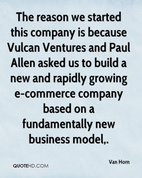 Van Horn  - The reason we started this company is because Vulcan Ventures and Paul Allen asked us to build a new and rapidly growing e-commerce company based on a fundamentally new business model.
