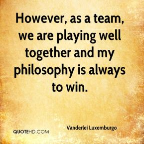 However, as a team, we are playing well together and my philosophy is always to win.