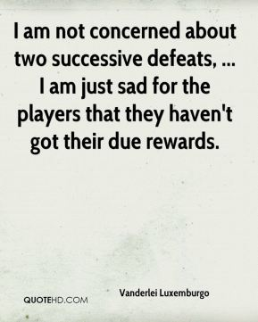 I am not concerned about two successive defeats, ... I am just sad for the players that they haven't got their due rewards.