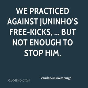 We practiced against Juninho's free-kicks, ... But not enough to stop him.