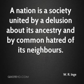 W. R. Inge  - A nation is a society united by a delusion about its ancestry and by common hatred of its neighbours.