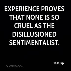 Experience proves that none is so cruel as the disillusioned sentimentalist.