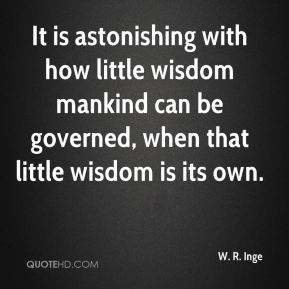 W. R. Inge  - It is astonishing with how little wisdom mankind can be governed, when that little wisdom is its own.