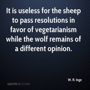 W. R. Inge  - It is useless for the sheep to pass resolutions in favor of vegetarianism while the wolf remains of a different opinion.