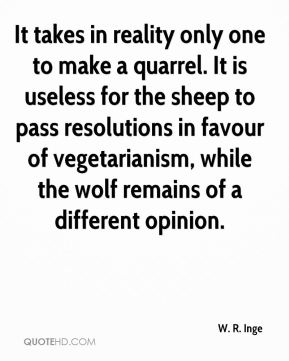 W. R. Inge  - It takes in reality only one to make a quarrel. It is useless for the sheep to pass resolutions in favour of vegetarianism, while the wolf remains of a different opinion.
