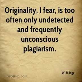 W. R. Inge  - Originality, I fear, is too often only undetected and frequently unconscious plagiarism.