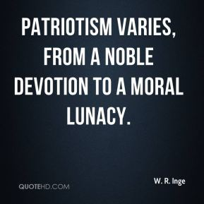 Patriotism varies, from a noble devotion to a moral lunacy.