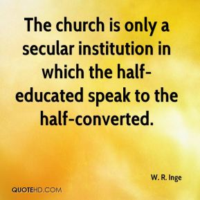 W. R. Inge  - The church is only a secular institution in which the half-educated speak to the half-converted.