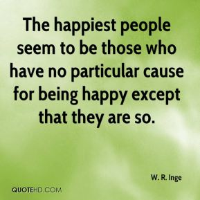 W. R. Inge  - The happiest people seem to be those who have no particular cause for being happy except that they are so.