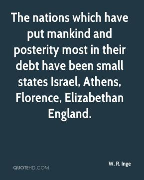 W. R. Inge  - The nations which have put mankind and posterity most in their debt have been small states Israel, Athens, Florence, Elizabethan England.