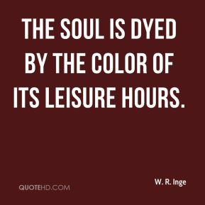 The soul is dyed by the color of its leisure hours.