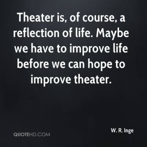 W. R. Inge  - Theater is, of course, a reflection of life. Maybe we have to improve life before we can hope to improve theater.