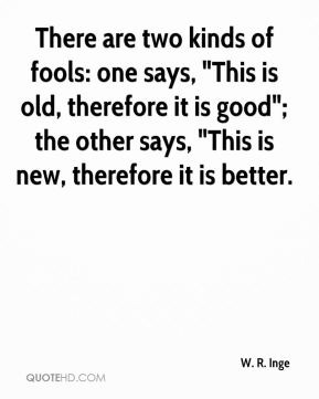 """There are two kinds of fools: one says, """"This is old, therefore it is good""""; the other says, """"This is new, therefore it is better."""