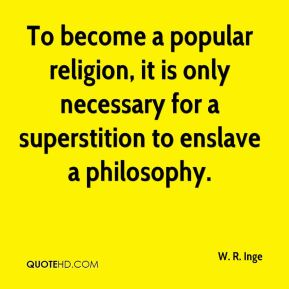 To become a popular religion, it is only necessary for a superstition to enslave a philosophy.