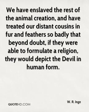 W. R. Inge  - We have enslaved the rest of the animal creation, and have treated our distant cousins in fur and feathers so badly that beyond doubt, if they were able to formulate a religion, they would depict the Devil in human form.