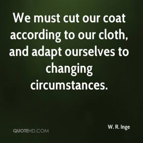 We must cut our coat according to our cloth, and adapt ourselves to changing circumstances.