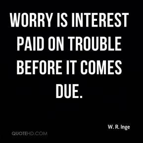 Worry is interest paid on trouble before it comes due.