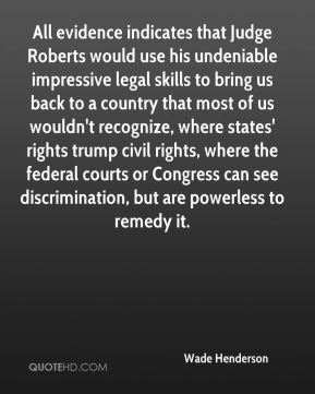 Wade Henderson  - All evidence indicates that Judge Roberts would use his undeniable impressive legal skills to bring us back to a country that most of us wouldn't recognize, where states' rights trump civil rights, where the federal courts or Congress can see discrimination, but are powerless to remedy it.