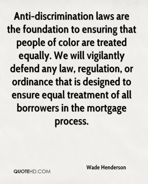 Wade Henderson  - Anti-discrimination laws are the foundation to ensuring that people of color are treated equally. We will vigilantly defend any law, regulation, or ordinance that is designed to ensure equal treatment of all borrowers in the mortgage process.