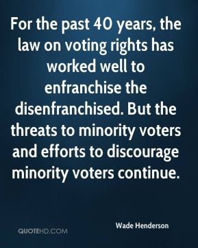 For the past 40 years, the law on voting rights has worked well to enfranchise the disenfranchised. But the threats to minority voters and efforts to discourage minority voters continue.