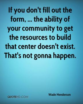 If you don't fill out the form, ... the ability of your community to get the resources to build that center doesn't exist. That's not gonna happen.
