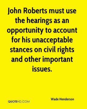 Wade Henderson  - John Roberts must use the hearings as an opportunity to account for his unacceptable stances on civil rights and other important issues.