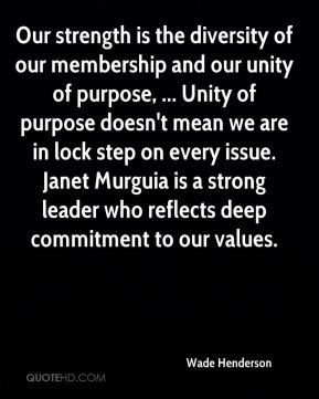 Our strength is the diversity of our membership and our unity of purpose, ... Unity of purpose doesn't mean we are in lock step on every issue. Janet Murguia is a strong leader who reflects deep commitment to our values.