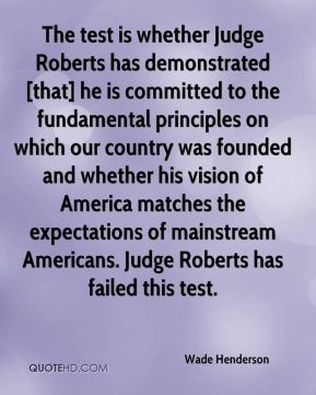 The test is whether Judge Roberts has demonstrated [that] he is committed to the fundamental principles on which our country was founded and whether his vision of America matches the expectations of mainstream Americans. Judge Roberts has failed this test.