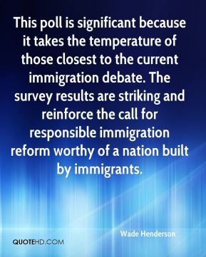 Wade Henderson  - This poll is significant because it takes the temperature of those closest to the current immigration debate. The survey results are striking and reinforce the call for responsible immigration reform worthy of a nation built by immigrants.