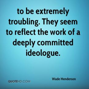 Wade Henderson  - to be extremely troubling. They seem to reflect the work of a deeply committed ideologue.