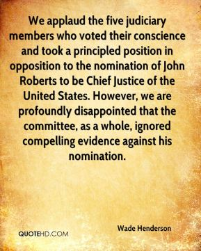 We applaud the five judiciary members who voted their conscience and took a principled position in opposition to the nomination of John Roberts to be Chief Justice of the United States. However, we are profoundly disappointed that the committee, as a whole, ignored compelling evidence against his nomination.