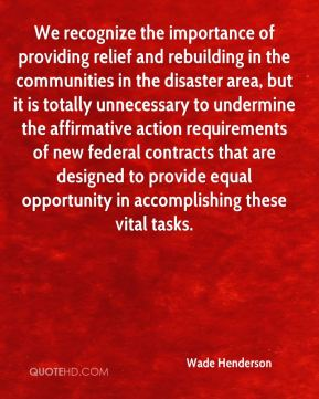 We recognize the importance of providing relief and rebuilding in the communities in the disaster area, but it is totally unnecessary to undermine the affirmative action requirements of new federal contracts that are designed to provide equal opportunity in accomplishing these vital tasks.