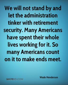 Wade Henderson  - We will not stand by and let the administration tinker with retirement security. Many Americans have spent their whole lives working for it. So many Americans count on it to make ends meet.