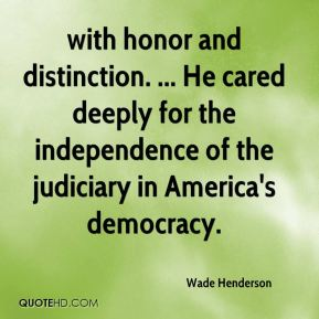 Wade Henderson  - with honor and distinction. ... He cared deeply for the independence of the judiciary in America's democracy.