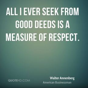 All I ever seek from good deeds is a measure of respect.