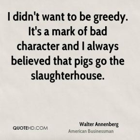 I didn't want to be greedy. It's a mark of bad character and I always believed that pigs go the slaughterhouse.