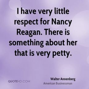 Walter Annenberg - I have very little respect for Nancy Reagan. There is something about her that is very petty.