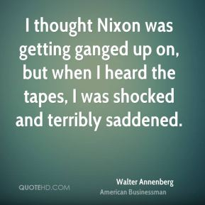 Walter Annenberg - I thought Nixon was getting ganged up on, but when I heard the tapes, I was shocked and terribly saddened.