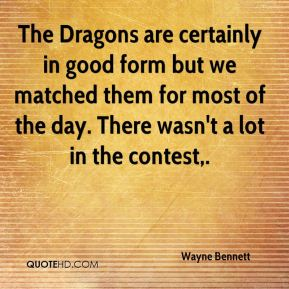 The Dragons are certainly in good form but we matched them for most of the day. There wasn't a lot in the contest.