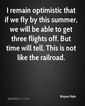 I remain optimistic that if we fly by this summer, we will be able to get three flights off. But time will tell. This is not like the railroad.