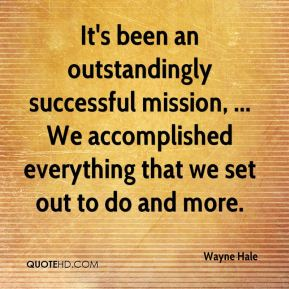 Wayne Hale  - It's been an outstandingly successful mission, ... We accomplished everything that we set out to do and more.