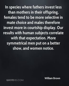William Brown  - In species where fathers invest less than mothers in their offspring, females tend to be more selective in mate choice and males therefore invest more in courtship display. Our results with human subjects correlate with that expectation. More symmetrical men put on a better show, and women notice.