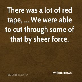 William Brown  - There was a lot of red tape, ... We were able to cut through some of that by sheer force.