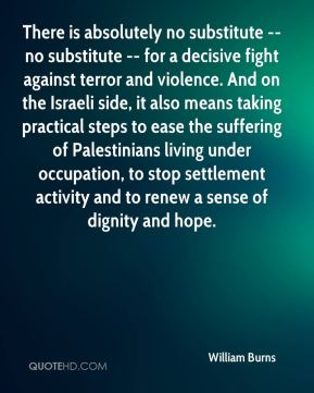There is absolutely no substitute -- no substitute -- for a decisive fight against terror and violence. And on the Israeli side, it also means taking practical steps to ease the suffering of Palestinians living under occupation, to stop settlement activity and to renew a sense of dignity and hope.