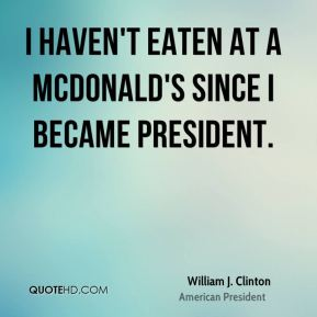I haven't eaten at a McDonald's since I became President.