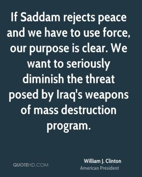 William J. Clinton - If Saddam rejects peace and we have to use force, our purpose is clear. We want to seriously diminish the threat posed by Iraq's weapons of mass destruction program.
