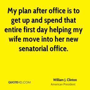 My plan after office is to get up and spend that entire first day helping my wife move into her new senatorial office.