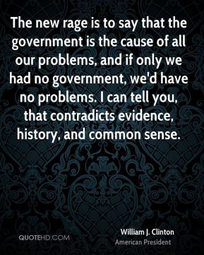 The new rage is to say that the government is the cause of all our problems, and if only we had no government, we'd have no problems. I can tell you, that contradicts evidence, history, and common sense.